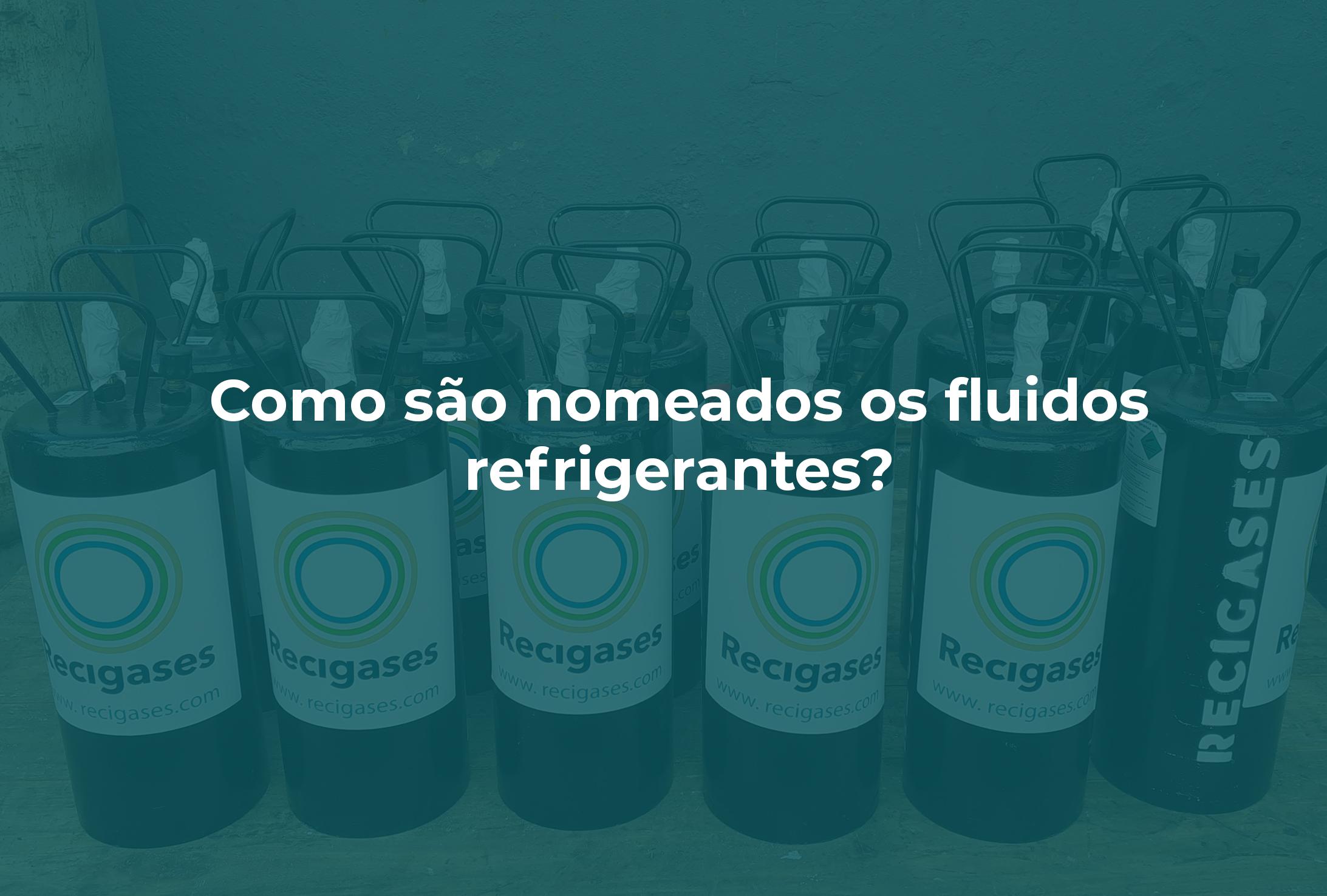 A imagem mostra alguns cilindros de fluido refrigerante por trás de um fundo verde com opacidade 50%. Como destaque está escrito: Como são nomeados os fluidos refrigerantes?